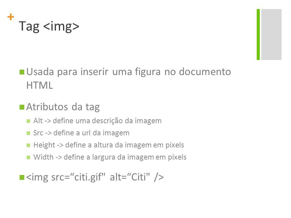 + Tag Usada para inserir uma figura no documento HTML Atributos da tag Alt -> define uma descrição da imagem Src -> define a url da imagem Height -> define a altura da imagem em pixels Width -> define a largura da imagem em pixels