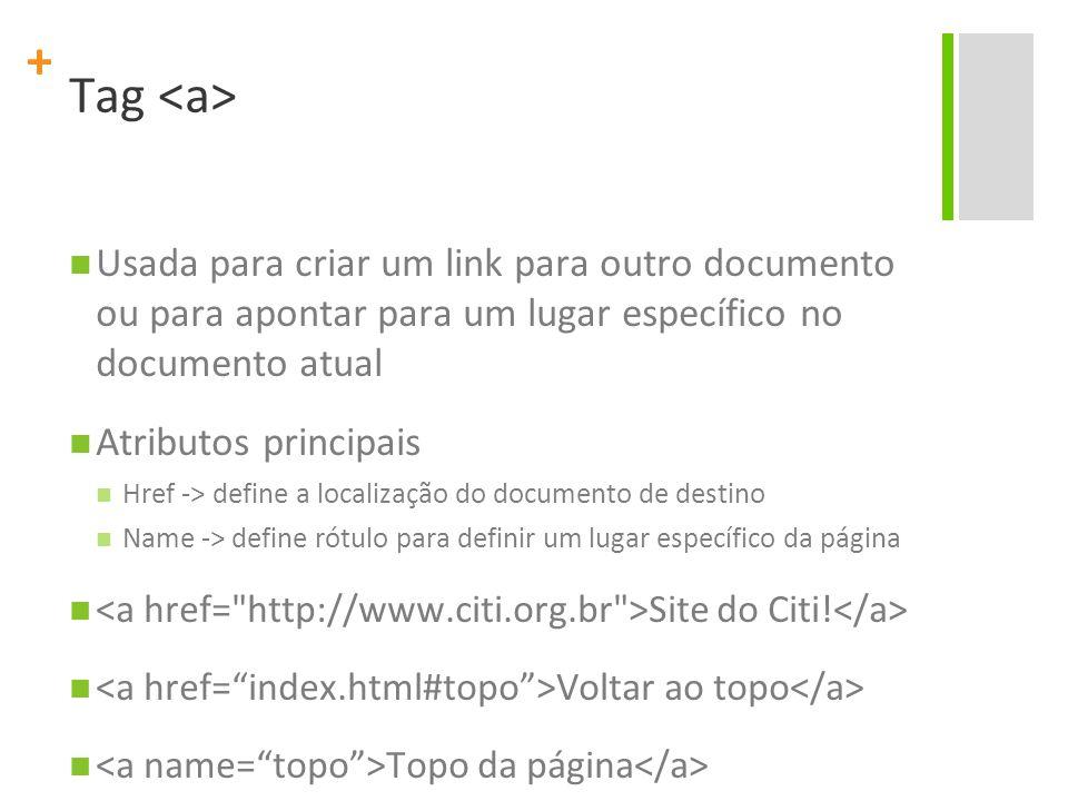 + Tag Usada para criar um link para outro documento ou para apontar para um lugar específico no documento atual Atributos principais Href -> define a localização do documento de destino Name -> define rótulo para definir um lugar específico da página Site do Citi.