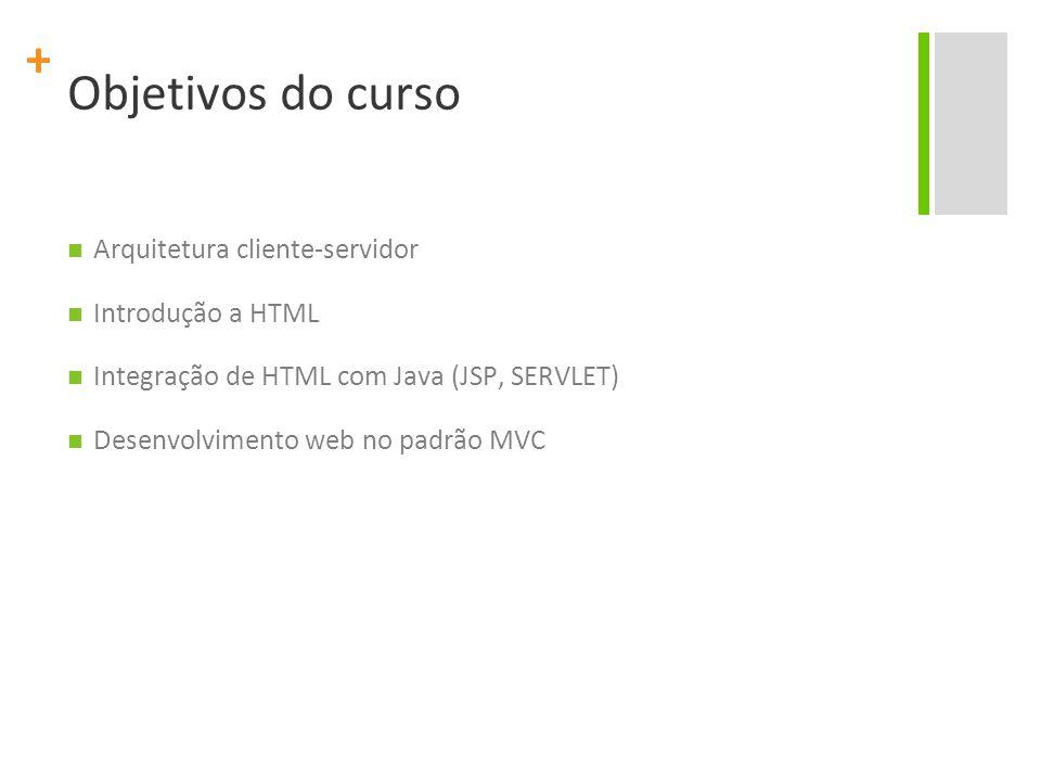 + Objetivos do curso Arquitetura cliente-servidor Introdução a HTML Integração de HTML com Java (JSP, SERVLET) Desenvolvimento web no padrão MVC
