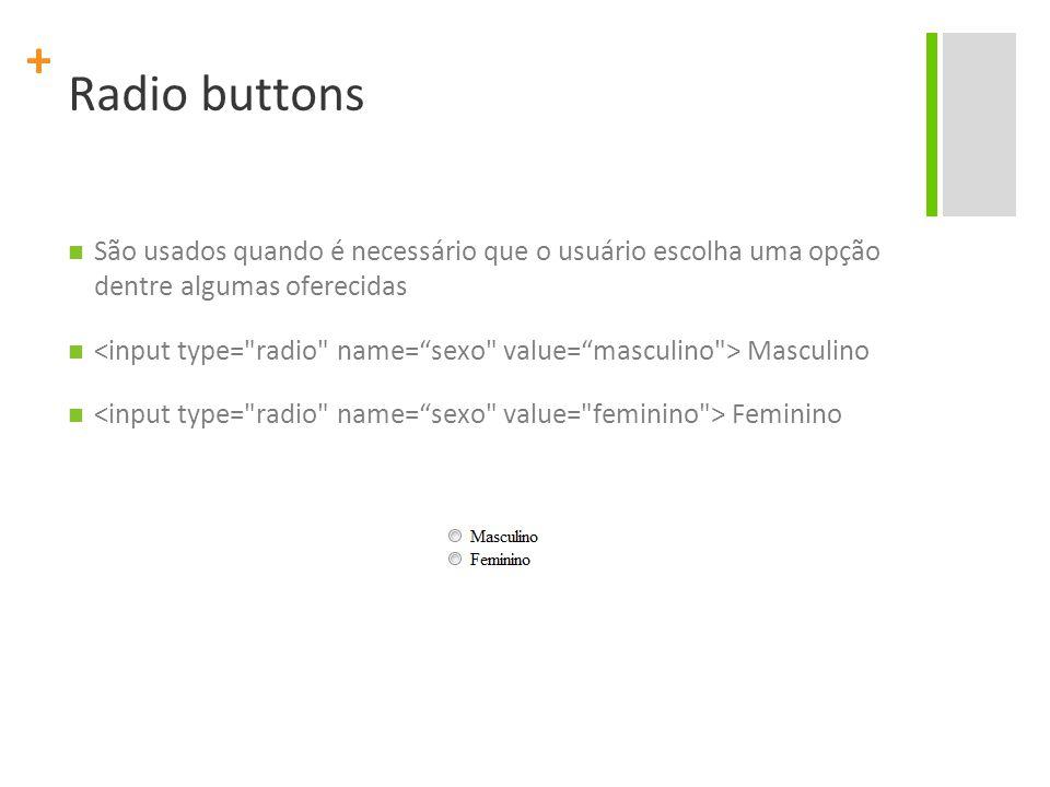+ Radio buttons São usados quando é necessário que o usuário escolha uma opção dentre algumas oferecidas Masculino Feminino