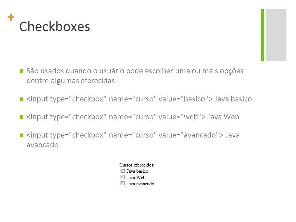 + Checkboxes São usados quando o usuário pode escolher uma ou mais opções dentre algumas oferecidas Java basico Java Web Java avancado