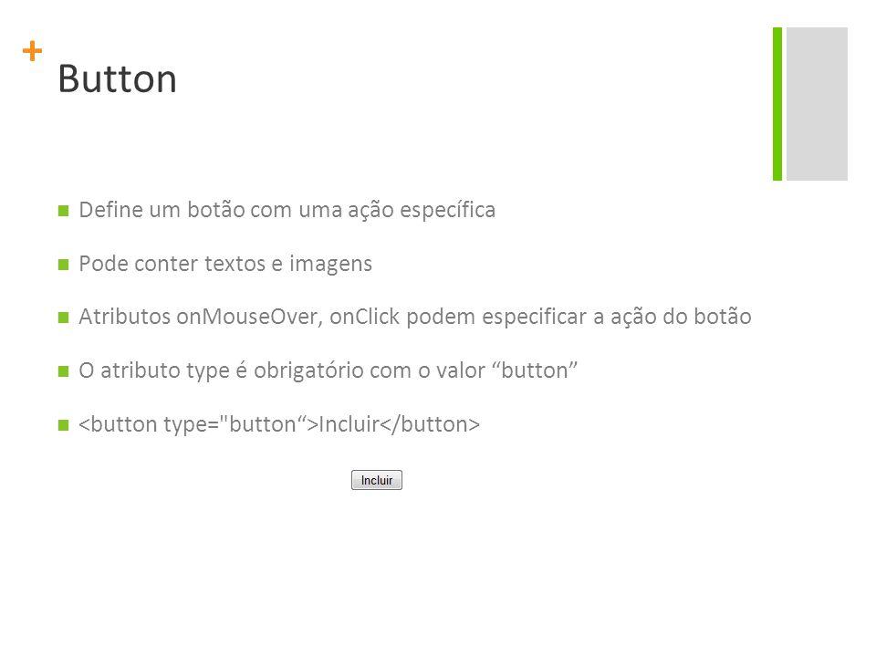 + Button Define um botão com uma ação específica Pode conter textos e imagens Atributos onMouseOver, onClick podem especificar a ação do botão O atributo type é obrigatório com o valor button Incluir