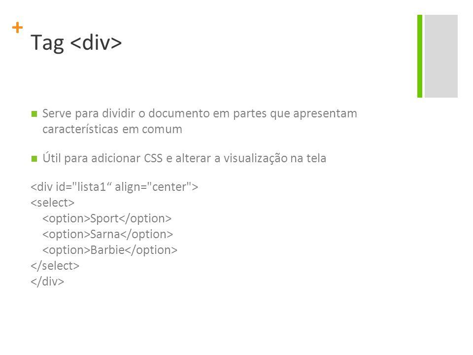 + Tag Serve para dividir o documento em partes que apresentam características em comum Útil para adicionar CSS e alterar a visualização na tela Sport