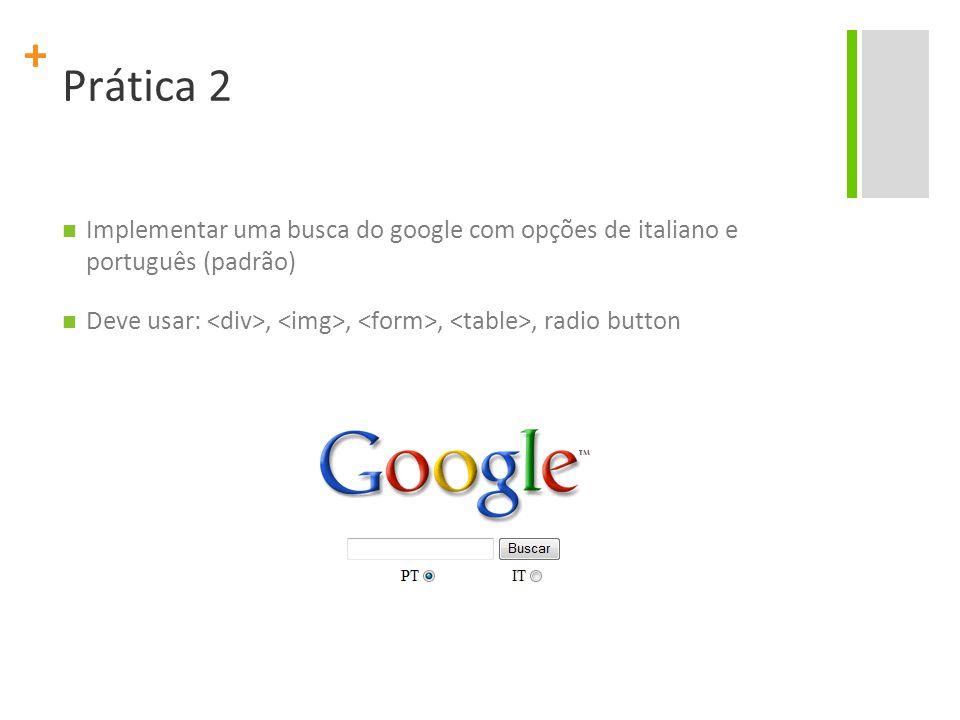 + Prática 2 Implementar uma busca do google com opções de italiano e português (padrão) Deve usar:,,,, radio button