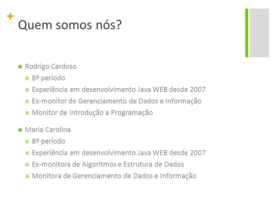 + Quem somos nós? Rodrigo Cardoso 8º período Experiência em desenvolvimento Java WEB desde 2007 Ex-monitor de Gerenciamento de Dados e Informação Moni