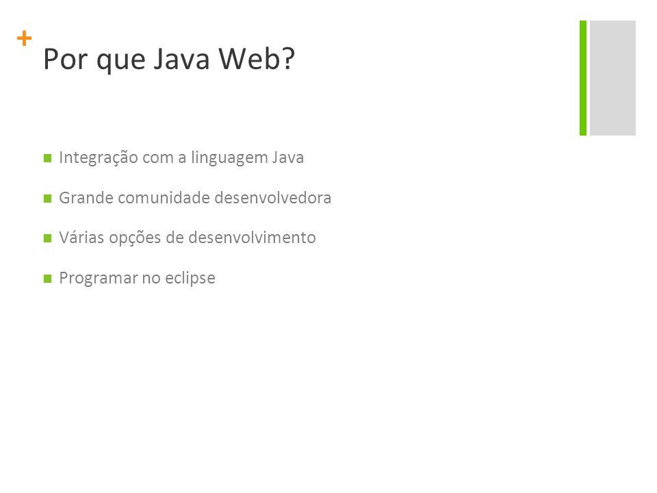 + Por que Java Web? Integração com a linguagem Java Grande comunidade desenvolvedora Várias opções de desenvolvimento Programar no eclipse