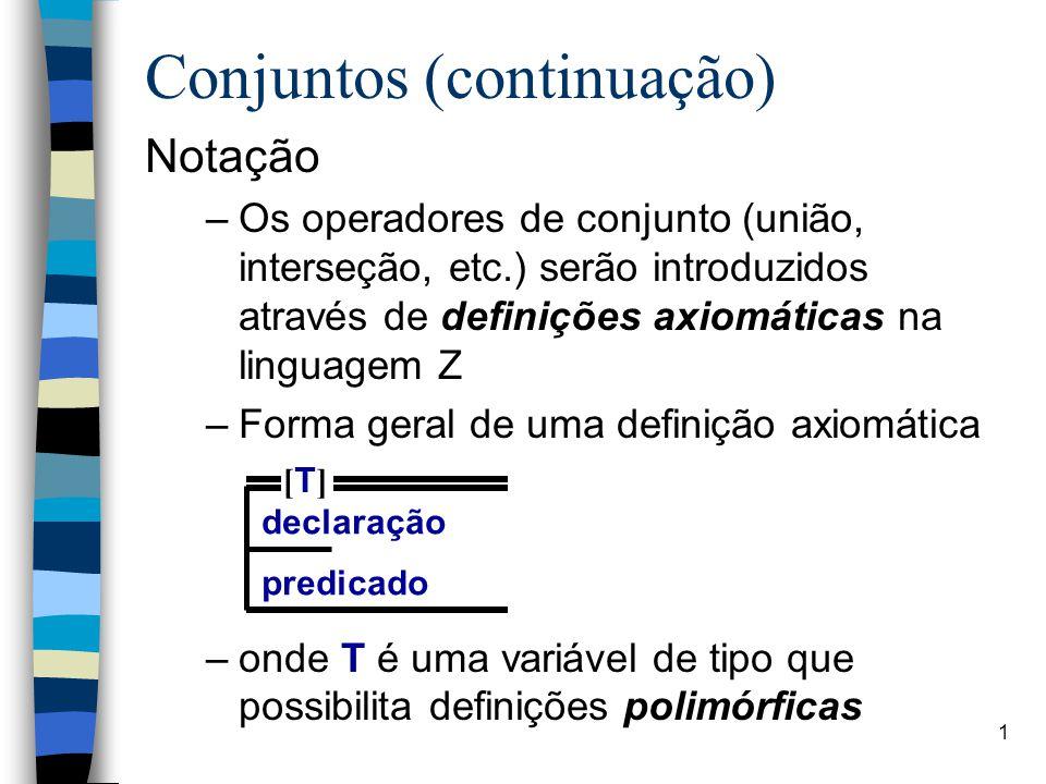 1 Conjuntos (continuação) Notação –Os operadores de conjunto (união, interseção, etc.) serão introduzidos através de definições axiomáticas na linguag