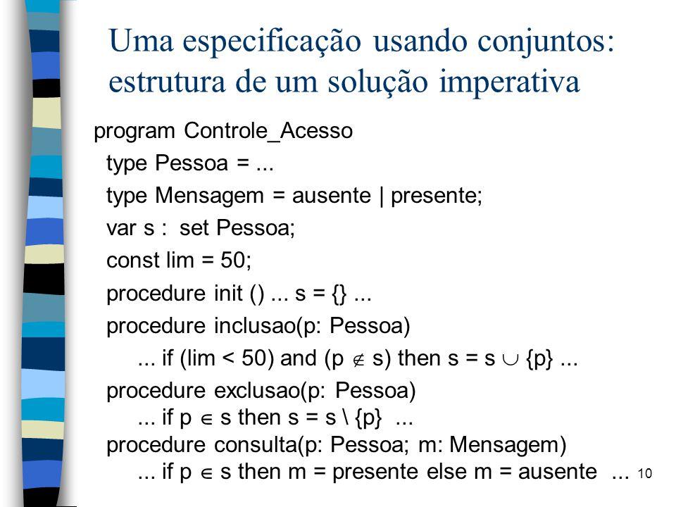 10 Uma especificação usando conjuntos: estrutura de um solução imperativa program Controle_Acesso type Pessoa =... type Mensagem = ausente | presente;