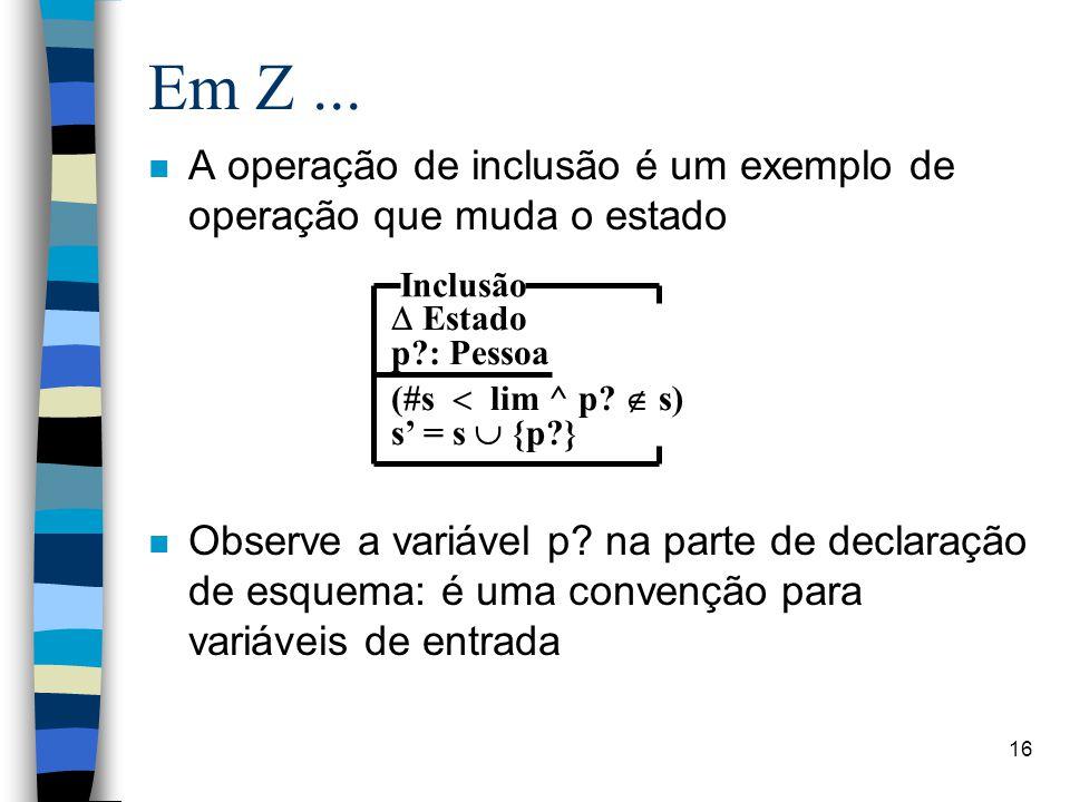 16 Em Z... n A operação de inclusão é um exemplo de operação que muda o estado n Observe a variável p? na parte de declaração de esquema: é uma conven