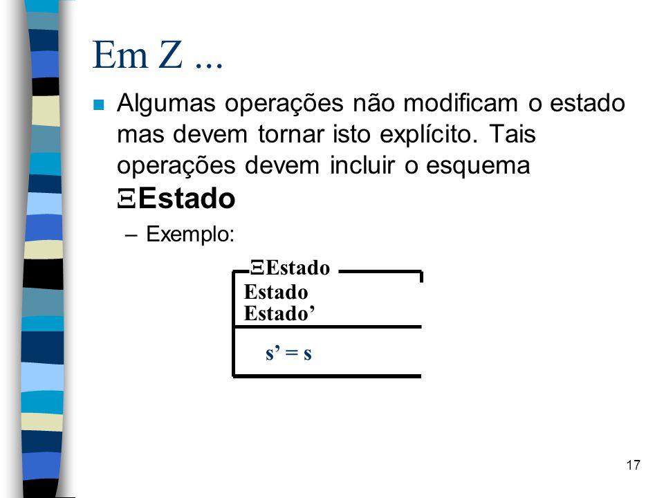 17 Em Z... Algumas operações não modificam o estado mas devem tornar isto explícito. Tais operações devem incluir o esquema  Estado –Exemplo: Estado