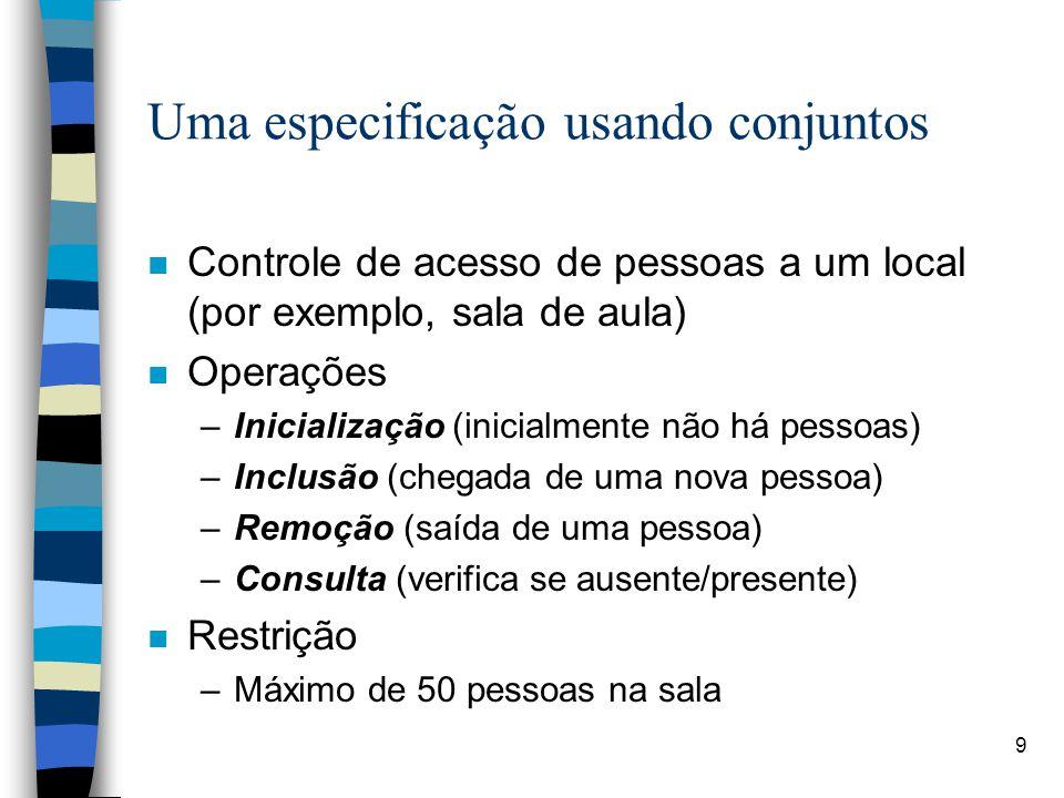 9 Uma especificação usando conjuntos n Controle de acesso de pessoas a um local (por exemplo, sala de aula) n Operações –Inicialização (inicialmente n