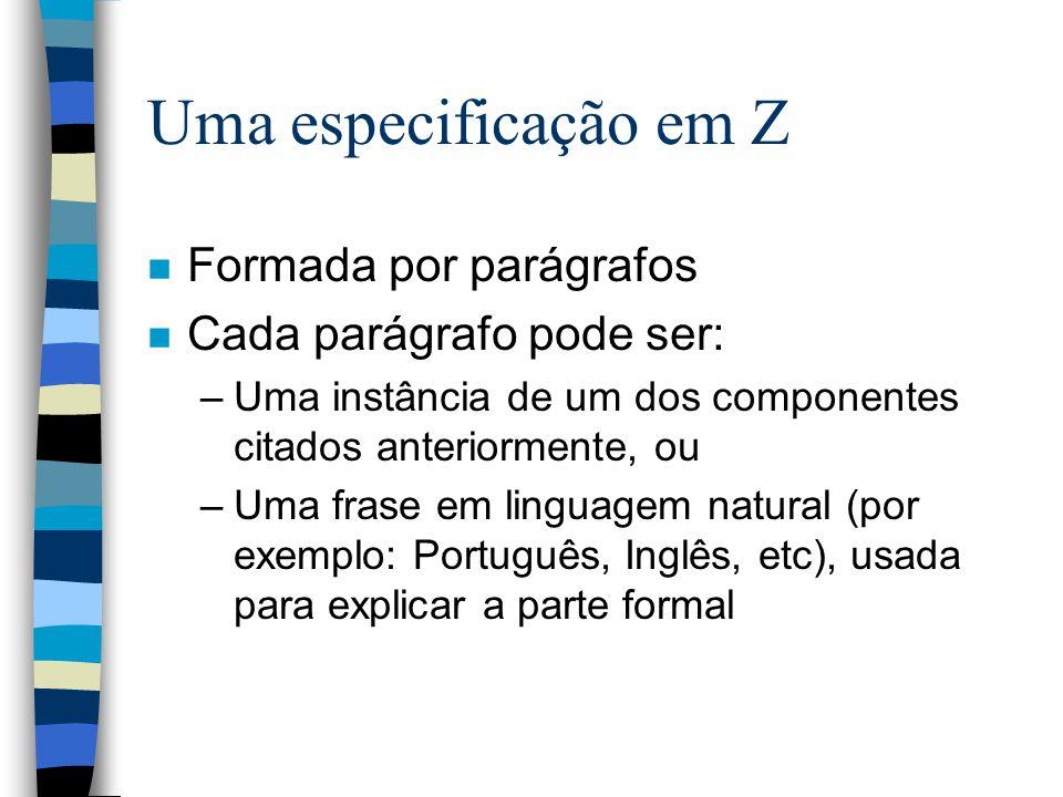 Uma especificação em Z n Formada por parágrafos n Cada parágrafo pode ser: –Uma instância de um dos componentes citados anteriormente, ou –Uma frase em linguagem natural (por exemplo: Português, Inglês, etc), usada para explicar a parte formal
