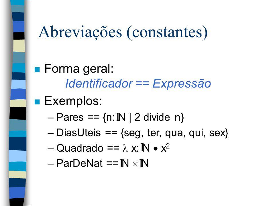 Abreviações (constantes) n Forma geral: Identificador == Expressão n Exemplos: –Pares == {n: N | 2 divide n} –DiasUteis == {seg, ter, qua, qui, sex} –Quadrado == x: N  x 2 –ParDeNat == N  N I I I I