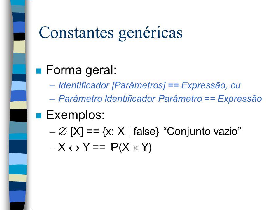 Constantes genéricas n Forma geral: –Identificador [Parâmetros] == Expressão, ou –Parâmetro Identificador Parâmetro == Expressão n Exemplos: –  [X] == {x: X | false} Conjunto vazio –X  Y == P(X  Y) I