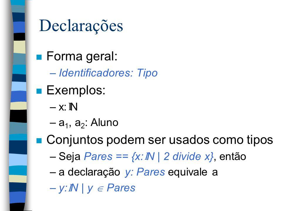 Declarações n Forma geral: –Identificadores: Tipo n Exemplos: –x: N –a 1, a 2 : Aluno n Conjuntos podem ser usados como tipos –Seja Pares == {x: N | 2 divide x}, então –a declaração y: Pares equivale a –y: N | y  Pares I I I