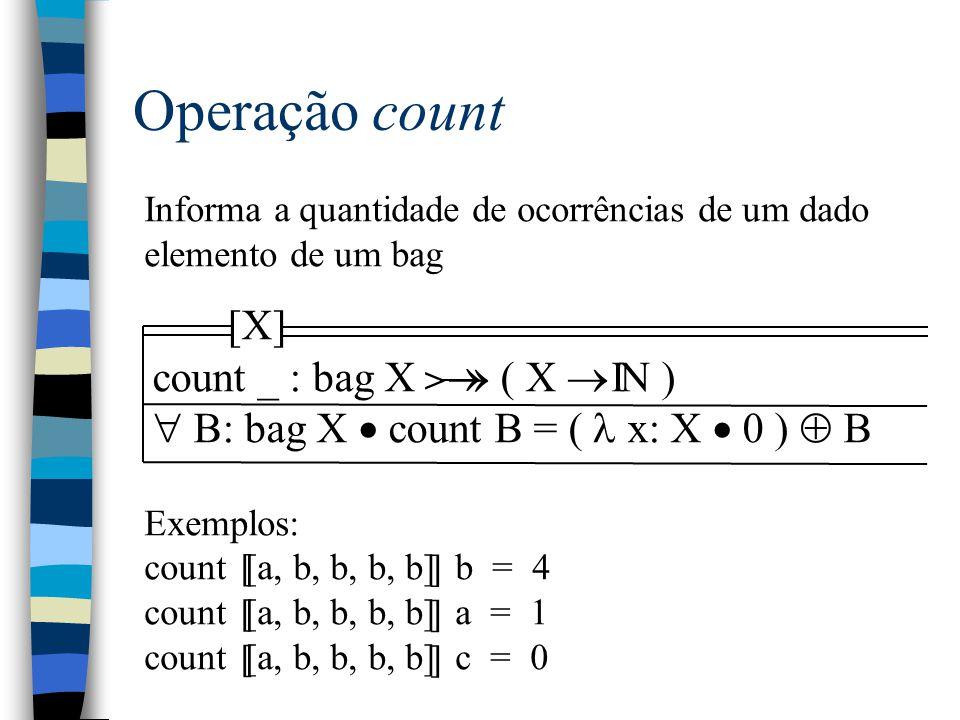 Operação count Informa a quantidade de ocorrências de um dado elemento de um bag Exemplos: count [a, b, b, b, b] b = 4 count [a, b, b, b, b] a = 1 count [a, b, b, b, b] c = 0 [ ] [ ] [ ] [X] count _ : bag X  ( X  N )  B: bag X  count B = ( x: X  0 )  B I > 