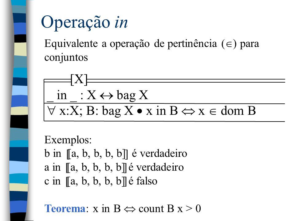 Operação in Equivalente a operação de pertinência (  ) para conjuntos Exemplos: b in [a, b, b, b, b] é verdadeiro a in [a, b, b, b, b] é verdadeiro c in [a, b, b, b, b] é falso Teorema: x in B  count B x > 0 [ ] [ ] [ ] [X] _ in _ : X  bag X  x:X; B: bag X  x in B  x  dom B