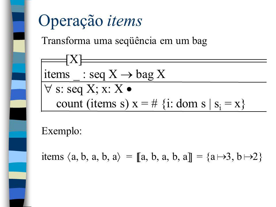 Operação items Transforma uma seqüência em um bag Exemplo: items  a, b, a, b, a  = [a, b, a, b, a] = {a 3, b 2} [ ] [X] items _ : seq X  bag X  s: seq X; x: X  count (items s) x = # {i: dom s | s i = x} 