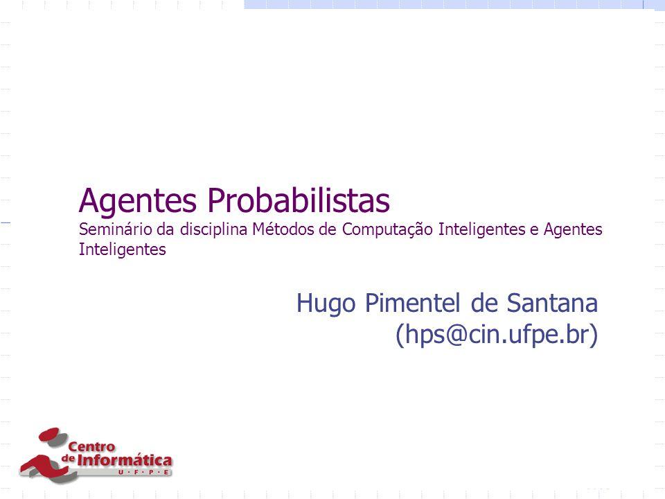 Agentes Probabilistas Seminário da disciplina Métodos de Computação Inteligentes e Agentes Inteligentes Hugo Pimentel de Santana (hps@cin.ufpe.br)