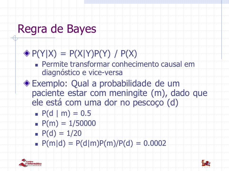 44 Regra de Bayes P(Y|X) = P(X|Y)P(Y) / P(X) Permite transformar conhecimento causal em diagnóstico e vice-versa Exemplo: Qual a probabilidade de um p