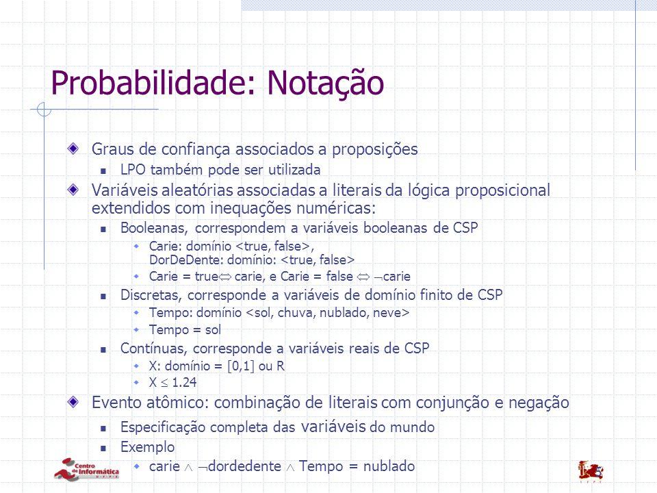 5 Probabilidade: Notação Graus de confiança associados a proposições LPO também pode ser utilizada Variáveis aleatórias associadas a literais da lógic