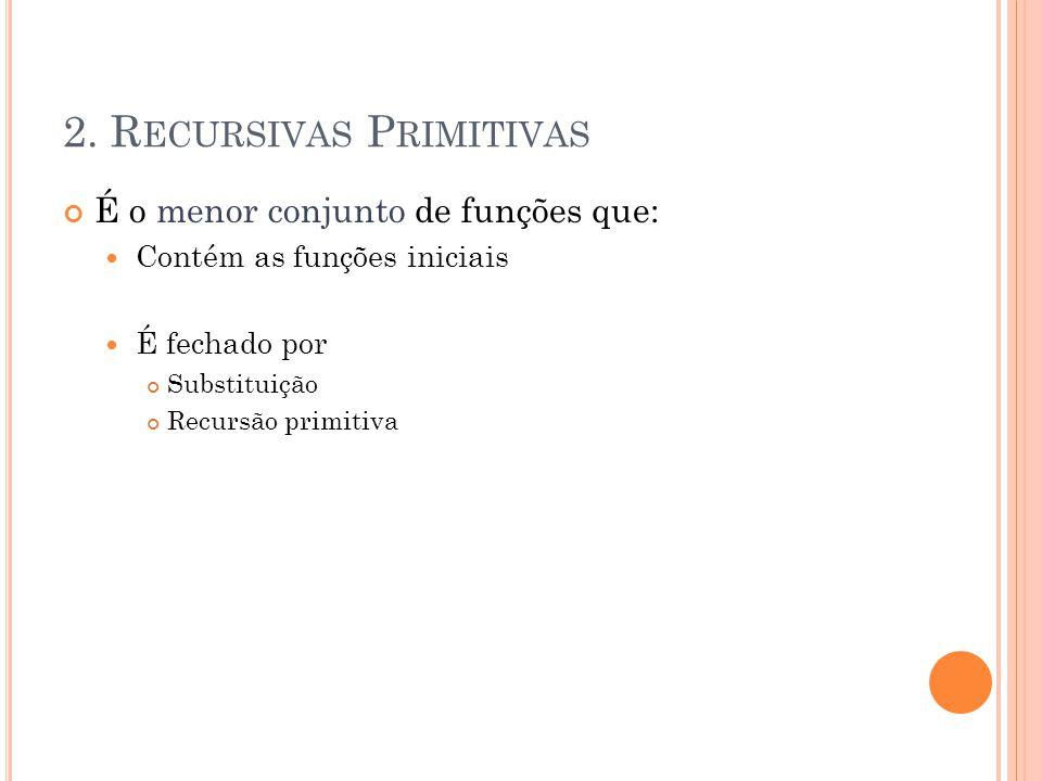 2. R ECURSIVAS P RIMITIVAS É o menor conjunto de funções que: Contém as funções iniciais É fechado por Substituição Recursão primitiva