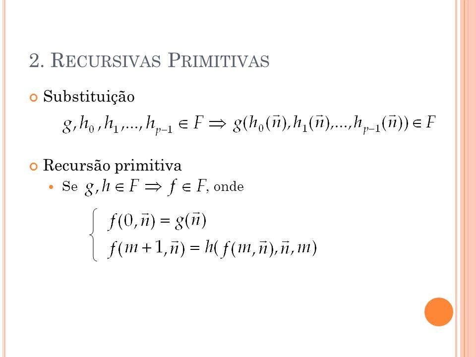 2. R ECURSIVAS P RIMITIVAS Substituição Recursão primitiva Se, onde