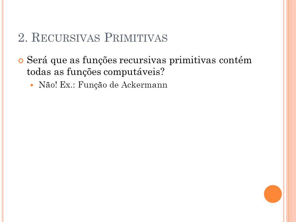 2. R ECURSIVAS P RIMITIVAS Será que as funções recursivas primitivas contém todas as funções computáveis? Não! Ex.: Função de Ackermann