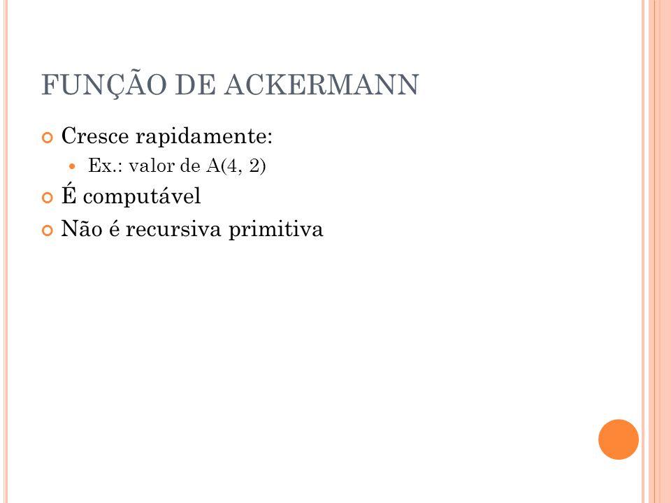 FUNÇÃO DE ACKERMANN Cresce rapidamente: Ex.: valor de A(4, 2) É computável Não é recursiva primitiva