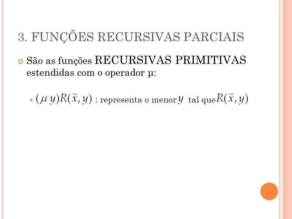 3. FUNÇÕES RECURSIVAS PARCIAIS São as funções RECURSIVAS PRIMITIVAS estendidas com o operador μ: : representa o menor tal que
