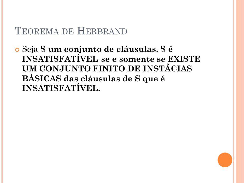 T EOREMA DE H ERBRAND Seja S um conjunto de cláusulas. S é INSATISFATÍVEL se e somente se EXISTE UM CONJUNTO FINITO DE INSTÂCIAS BÁSICAS das cláusulas