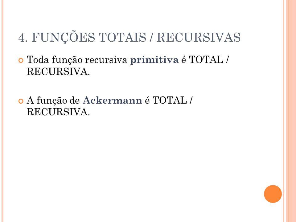 4. FUNÇÕES TOTAIS / RECURSIVAS Toda função recursiva primitiva é TOTAL / RECURSIVA. A função de Ackermann é TOTAL / RECURSIVA.