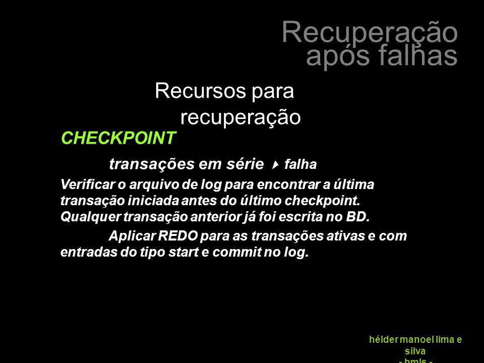 Recuperação após falhas hélder manoel lima e silva - hmls - Recursos para recuperação CHECKPOINT transações em série  falha Verificar o arquivo de log para encontrar a última transação iniciada antes do último checkpoint.