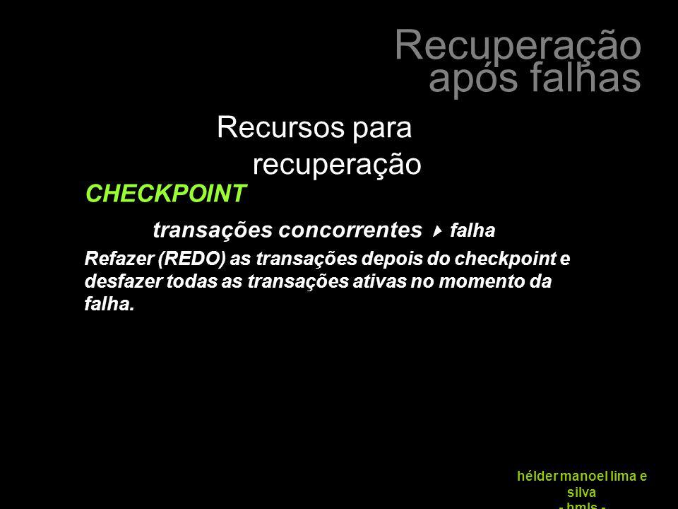 Recuperação após falhas hélder manoel lima e silva - hmls - Recursos para recuperação CHECKPOINT transações concorrentes  falha Refazer (REDO) as transações depois do checkpoint e desfazer todas as transações ativas no momento da falha.