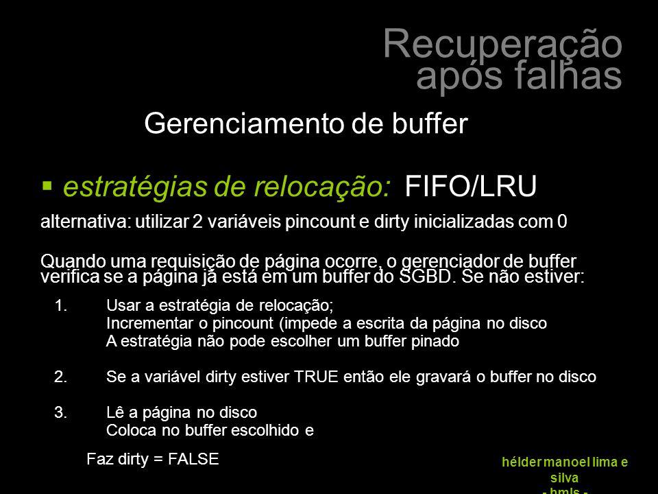 Recuperação após falhas hélder manoel lima e silva - hmls - Gerenciamento de buffer  estratégias de relocação: FIFO/LRU alternativa: utilizar 2 variáveis pincount e dirty inicializadas com 0 Quando uma requisição de página ocorre, o gerenciador de buffer verifica se a página já está em um buffer do SGBD.