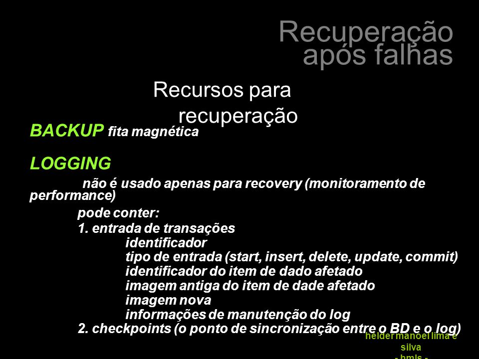 Recuperação após falhas hélder manoel lima e silva - hmls - Recursos para recuperação BACKUP fita magnética LOGGING não é usado apenas para recovery (monitoramento de performance) pode conter: 1.