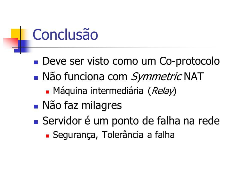 Conclusão Deve ser visto como um Co-protocolo Não funciona com Symmetric NAT Máquina intermediária (Relay) Não faz milagres Servidor é um ponto de fal