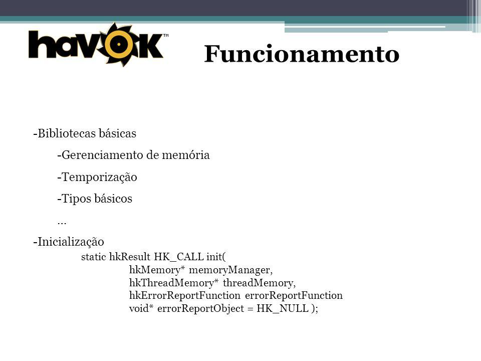 Funcionamento -Bibliotecas básicas -Gerenciamento de memória -Temporização -Tipos básicos … -Inicialização static hkResult HK_CALL init( hkMemory* memoryManager, hkThreadMemory* threadMemory, hkErrorReportFunction errorReportFunction void* errorReportObject = HK_NULL );