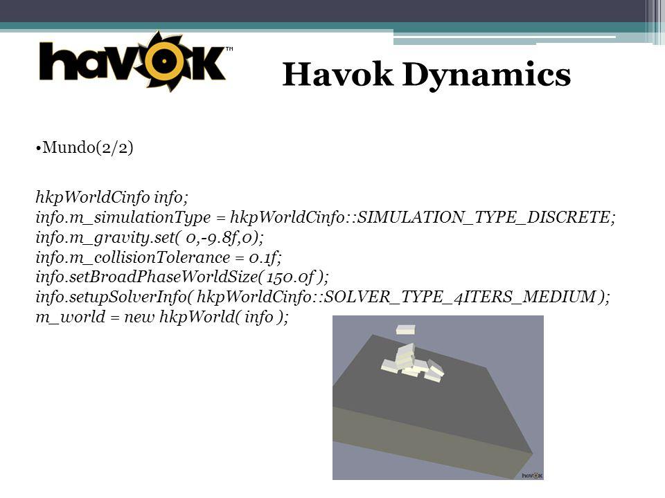Havok Dynamics Mundo(2/2) hkpWorldCinfo info; info.m_simulationType = hkpWorldCinfo::SIMULATION_TYPE_DISCRETE; info.m_gravity.set( 0,-9.8f,0); info.m_collisionTolerance = 0.1f; info.setBroadPhaseWorldSize( 150.0f ); info.setupSolverInfo( hkpWorldCinfo::SOLVER_TYPE_4ITERS_MEDIUM ); m_world = new hkpWorld( info );