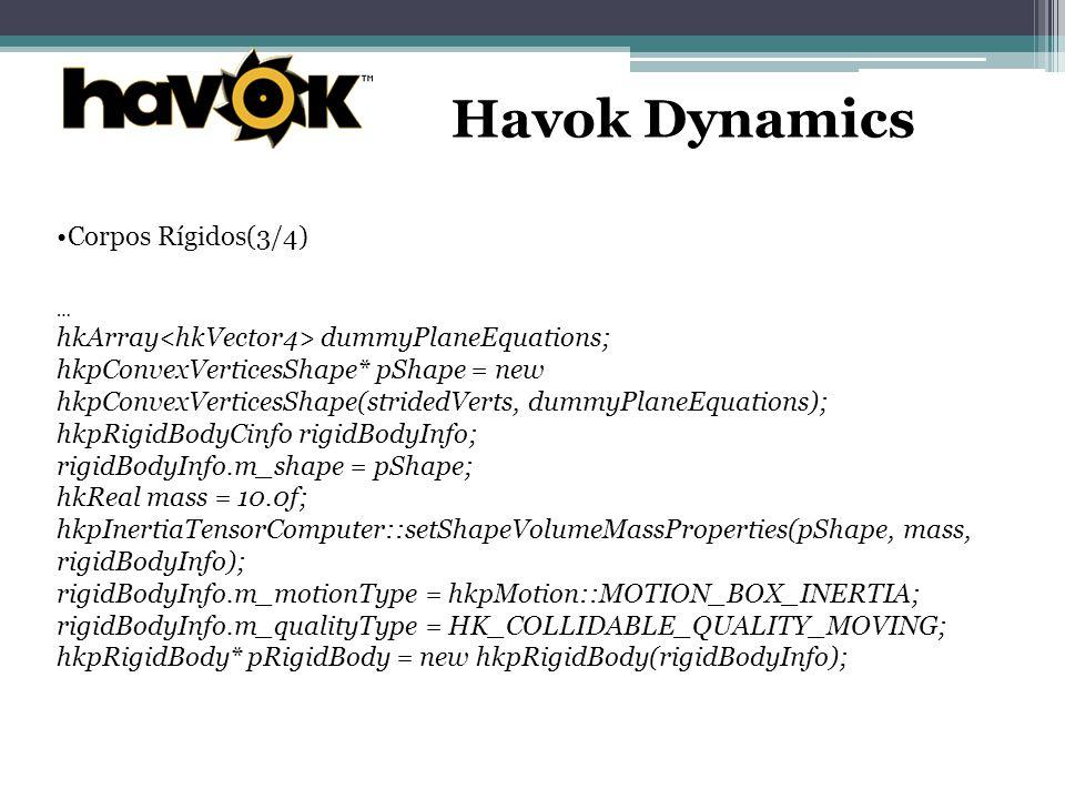 Havok Dynamics Corpos Rígidos(3/4) … hkArray dummyPlaneEquations; hkpConvexVerticesShape* pShape = new hkpConvexVerticesShape(stridedVerts, dummyPlaneEquations); hkpRigidBodyCinfo rigidBodyInfo; rigidBodyInfo.m_shape = pShape; hkReal mass = 10.0f; hkpInertiaTensorComputer::setShapeVolumeMassProperties(pShape, mass, rigidBodyInfo); rigidBodyInfo.m_motionType = hkpMotion::MOTION_BOX_INERTIA; rigidBodyInfo.m_qualityType = HK_COLLIDABLE_QUALITY_MOVING; hkpRigidBody* pRigidBody = new hkpRigidBody(rigidBodyInfo);