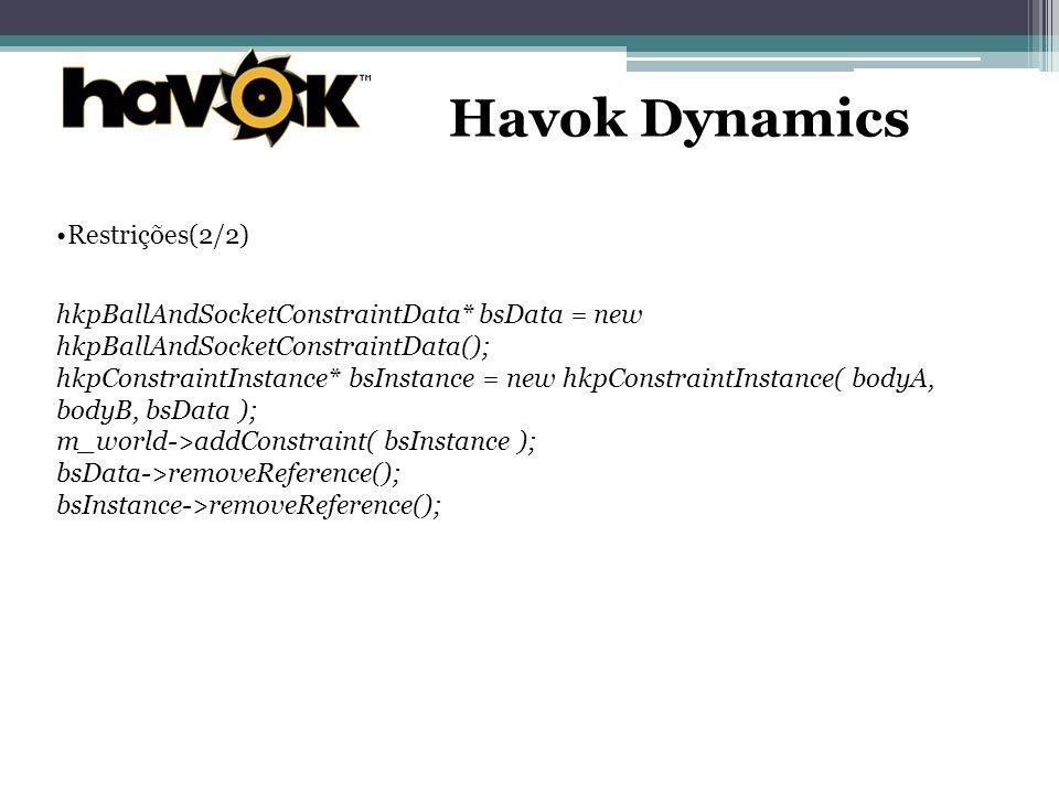 Havok Dynamics Restrições(2/2) hkpBallAndSocketConstraintData* bsData = new hkpBallAndSocketConstraintData(); hkpConstraintInstance* bsInstance = new hkpConstraintInstance( bodyA, bodyB, bsData ); m_world->addConstraint( bsInstance ); bsData->removeReference(); bsInstance->removeReference();
