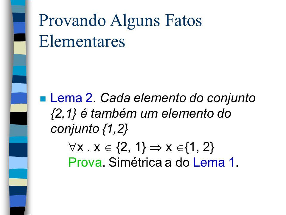 Provando Alguns Fatos Elementares n Lema 1. Cada elemento do conjunto {1, 2} é também um elemento do conjunto {2, 1}  x. x  {1, 2}  x  {2,1} Prova
