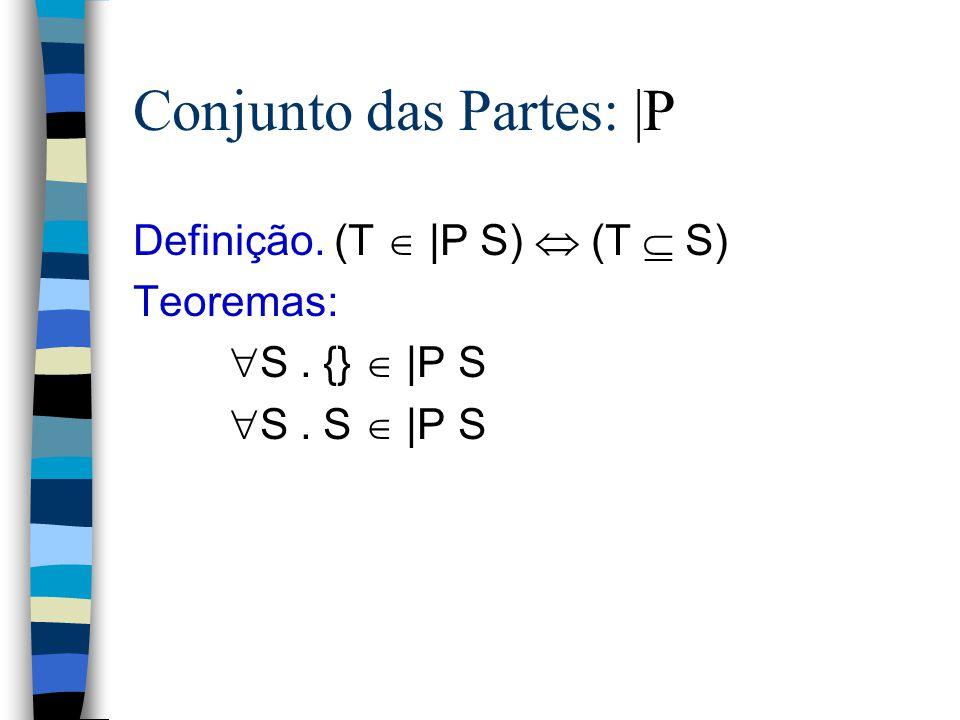 Subconjuntos:  Definição. (S  T)  (  x. x  S  x  T) Teoremas: (S = T)  (S  T  T  S) (S  T)  (S  T   (S = T)) (S  T)  (S  T)  S. {}