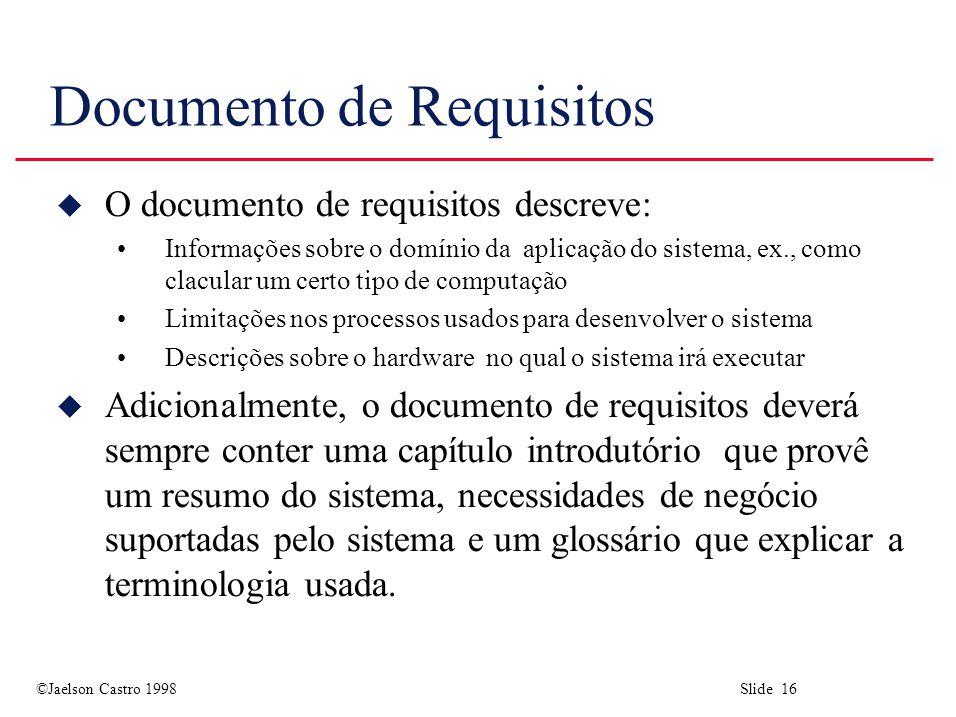 ©Jaelson Castro 1998 Slide 16 Documento de Requisitos u O documento de requisitos descreve: Informações sobre o domínio da aplicação do sistema, ex.,