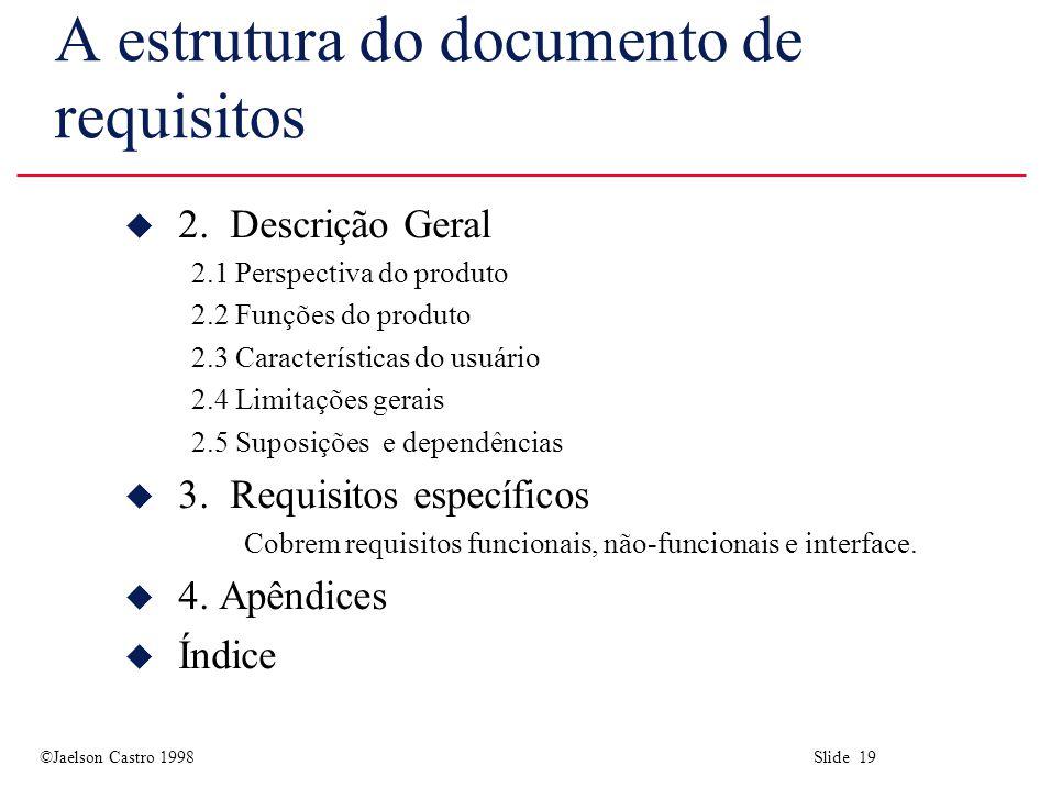 ©Jaelson Castro 1998 Slide 19 A estrutura do documento de requisitos u 2.Descrição Geral 2.1 Perspectiva do produto 2.2 Funções do produto 2.3 Caracte
