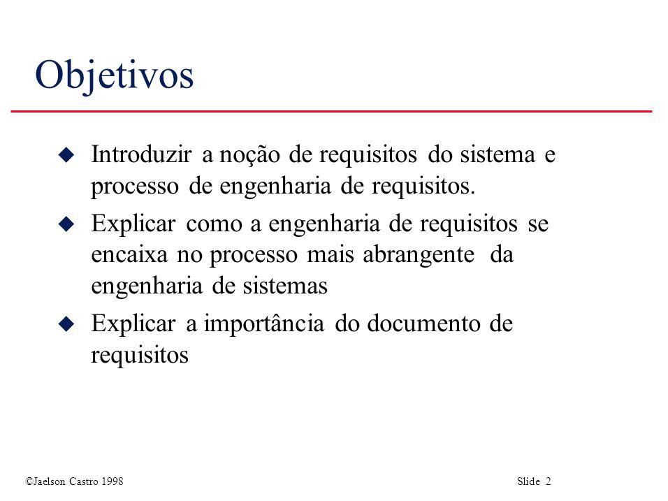 ©Jaelson Castro 1998 Slide 2 Objetivos u Introduzir a noção de requisitos do sistema e processo de engenharia de requisitos. u Explicar como a engenha