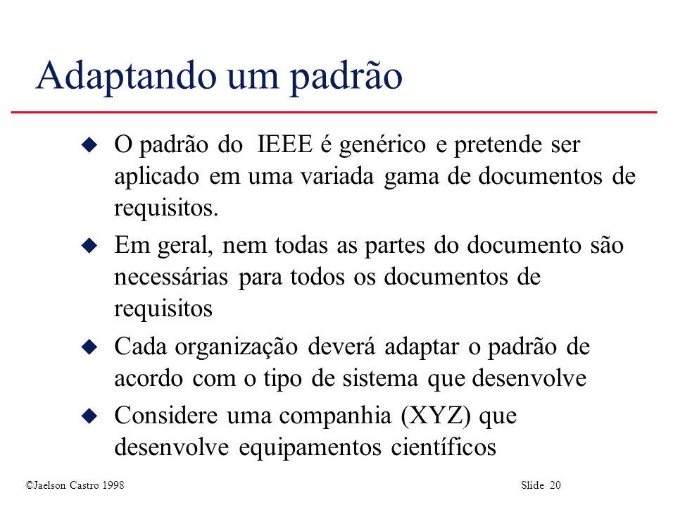 ©Jaelson Castro 1998 Slide 20 Adaptando um padrão u O padrão do IEEE é genérico e pretende ser aplicado em uma variada gama de documentos de requisito
