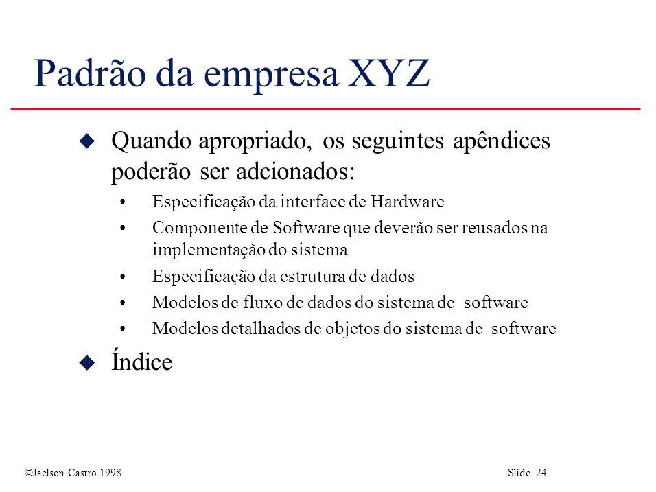 ©Jaelson Castro 1998 Slide 24 Padrão da empresa XYZ u Quando apropriado, os seguintes apêndices poderão ser adcionados: Especificação da interface de
