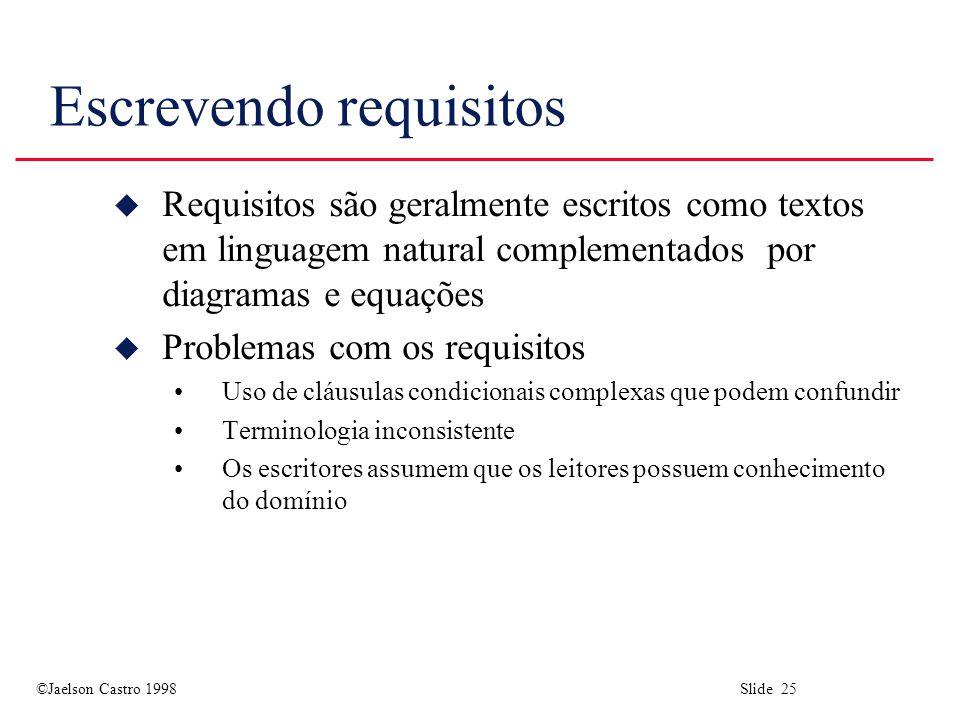 ©Jaelson Castro 1998 Slide 25 Escrevendo requisitos u Requisitos são geralmente escritos como textos em linguagem natural complementados por diagramas