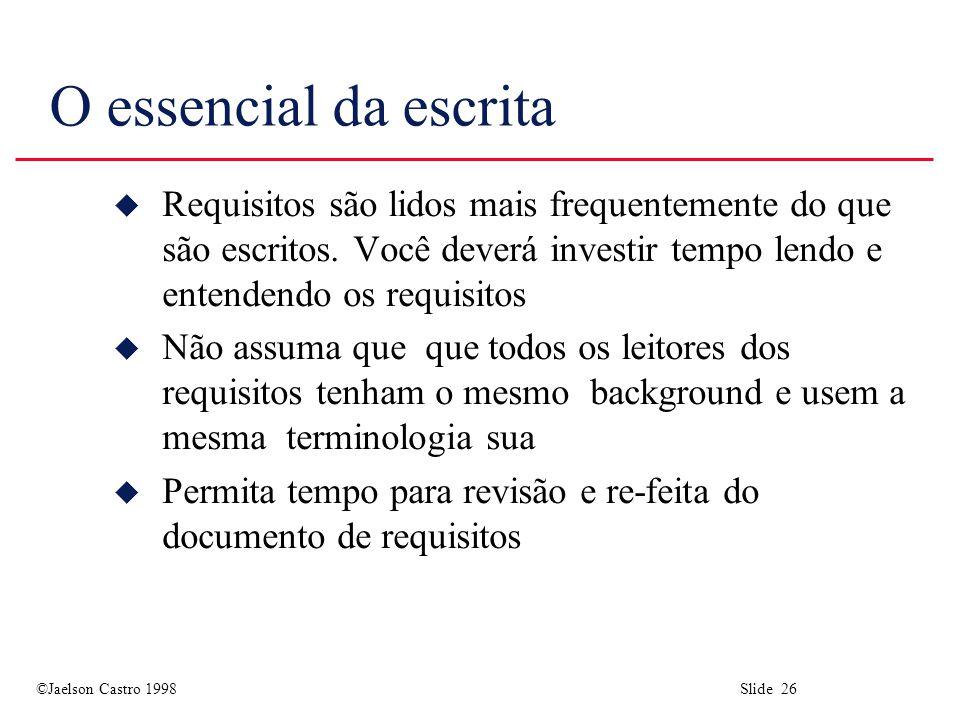 ©Jaelson Castro 1998 Slide 26 O essencial da escrita u Requisitos são lidos mais frequentemente do que são escritos. Você deverá investir tempo lendo